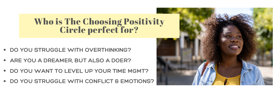 The Choosing Positivity Circle is PERFECT for anyone who struggles with overwhelm, perfectionism, anxiety or managing emotions.