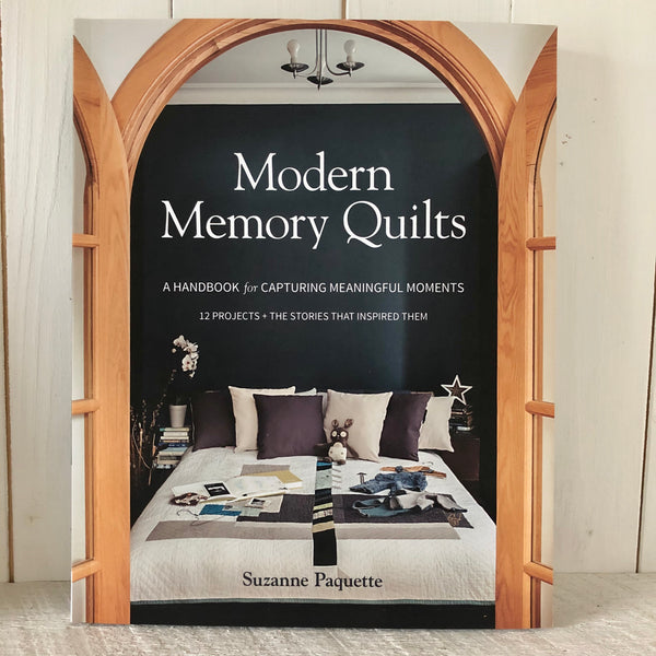 Modern Memory Quilts, A Handbook for Capturing Meaningful Moments, 12 Projects + The Stories That Inspired Them