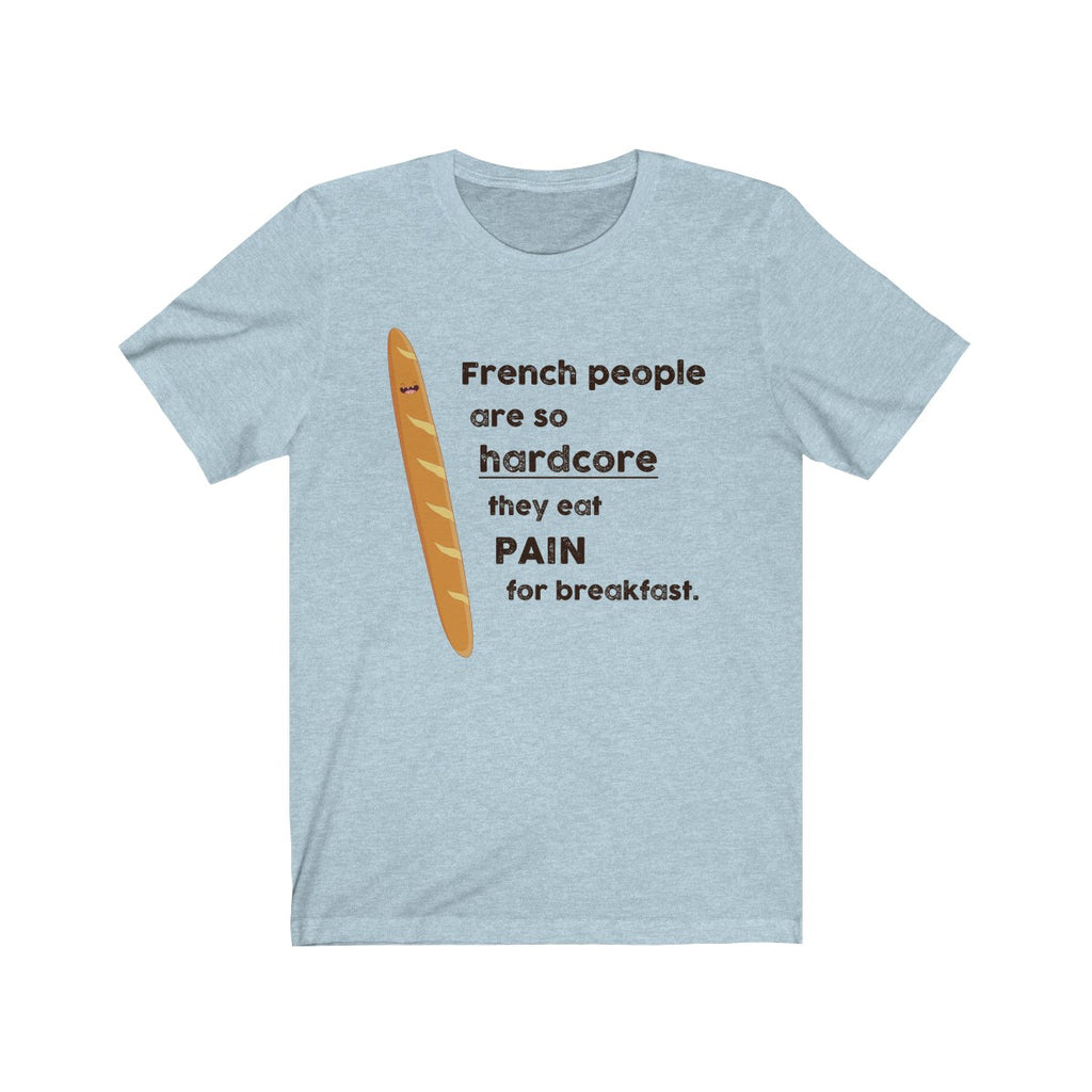 French People Are So Hard They Eat Pain For Breakfast T-Shirt Funny Novelty Gift