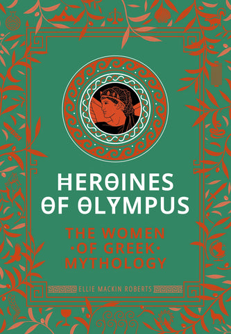 Heroines of Olympus: The Women of Greek Mythology - Hardback