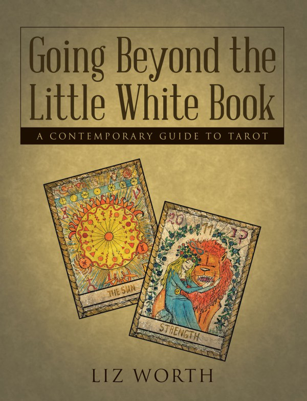 GOING BEYOND THE LITTLE WHITE BOOK: A CONTEMPORARY GUIDE TO TAROT