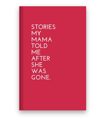 Stories My Mama Told Me After She Was Gone