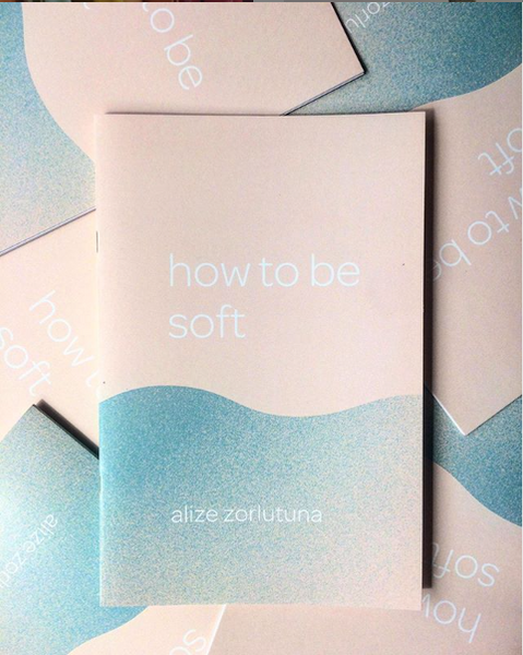 How To Be Soft by Alize Zorlutuna