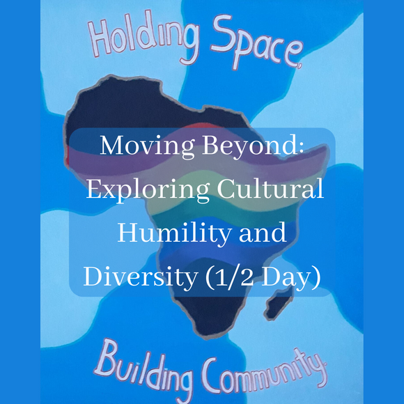 Moving Beyond: Exploring Cultural Humility and Diversity (1/2 Day)