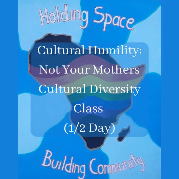 Cultural Humility: Not Your Mothers Cultural Diversity Class (1/2 Day)