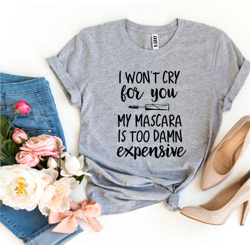 I Won't Cry For You My Mascara Is Too Damn Expensive T-Shirt, - EtsySales