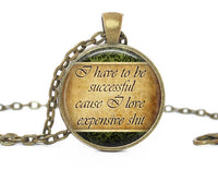 I have to be successful cause I like expensive shit, Glass Pendant Necklace, Funny pendant, Joke Necklace, Funny charm