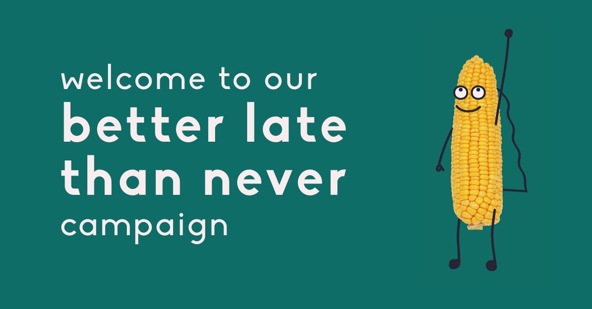 Welcome to our better late than never campaign