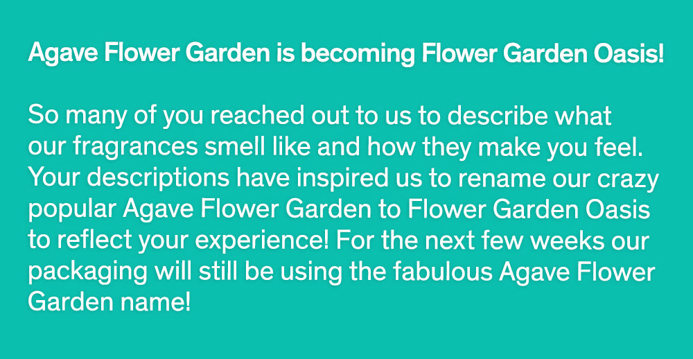 Agave Flower Garden is becoming Flower Garden Oasis!  So many of you reached out to us to describe what our fragrances smell like and how they make you feel. Your descriptions have inspired us to rename our crazy popular Agave Flower Garden to Flower Garden Oasis to reflect your experience! For the next few weeks our packaging will still be using the fabulous Agave Flower Garden name!