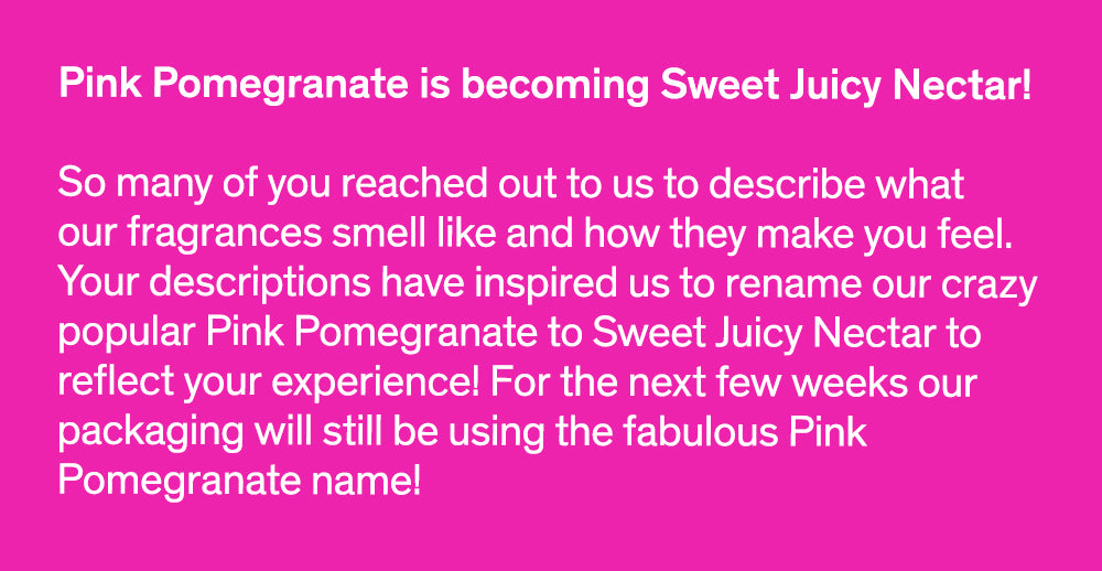 Pink Pomegranate is becoming Sweet Juicy Nectar!  So many of you reached out to us to describe what our fragrances smell like and how they make you feel. Your descriptions have inspired us to rename our crazy popular Pink Pomegranate to Sweet Juicy Nectar to reflect your experience! For the next few weeks our packaging will still be using the fabulous Pink Pomegranate name!