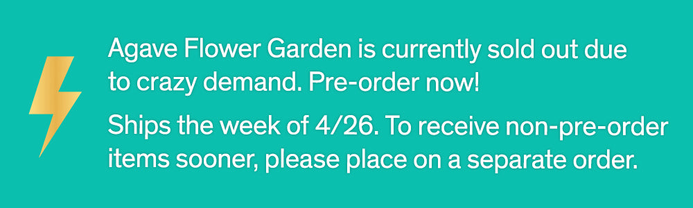 Agave Flower Garden is currently sold out dueto crazy demand. Pre-order now! Ships the week of 4/26. To receive non-pre-order items sooner, please place on a separate order.