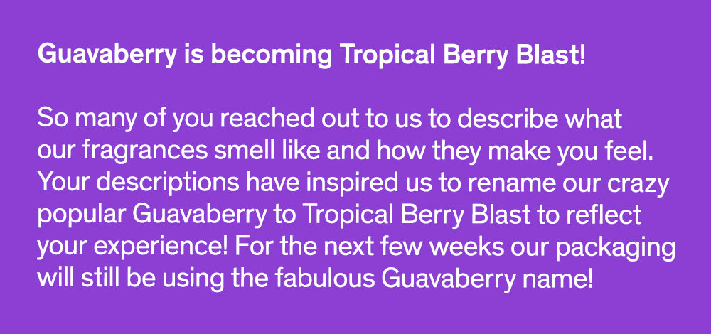 Guavaberry is becoming Tropical Berry Blast!  So many of you reached out to us to describe what our fragrances smell like and how they make you feel. Your descriptions have inspired us to rename our crazy popular Guavaberry to Tropical Berry Blast to reflect your experience! For the next few weeks our packaging will still be using the fabulous Guavaberry name!