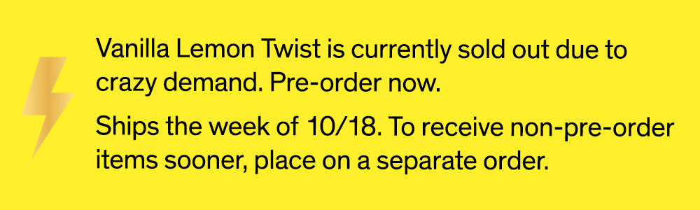 Vanilla Lemon Twist is currently sold out due to crazy demand. Pre-order now. Ships the week of 10/18. To receive non-pre-order items sooner, place on a separate order.