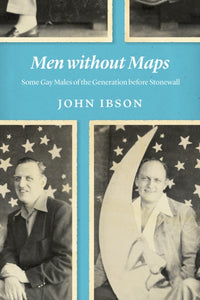 Men Without Maps: Some Gay Males of the Generation Before Stonewall by John Ibson