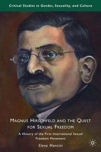 Magnus Hirschfeld and the Quest for Sexual Freedom: A History of the First International Sexual Freedom Movement by E. Mancini