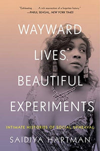 Wayward Lives, Beautiful Experiments - Intimate Histories of Riotous Black Girls, Troublesome Women, and Queer Radicals by Saidiya Hartman