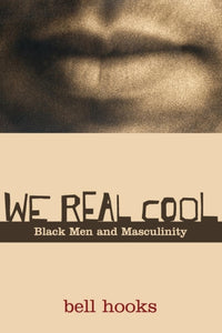 We Real Cool: Black Men and Masculinity by bell hooks