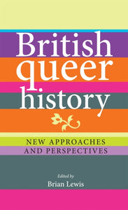 British Queer History: New Approaches and Perspectives by Brian Lewis