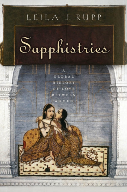 Sapphistries: A Global History of Love between Women by Leila J. Rupp
