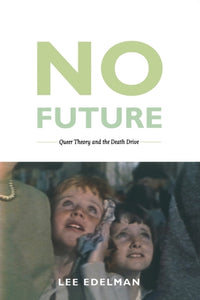 No Future: Queer Theory and the Death Drive by Lee Edelman