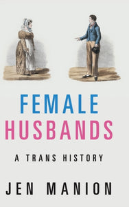 Female Husbands: A Trans History by Jen Manion