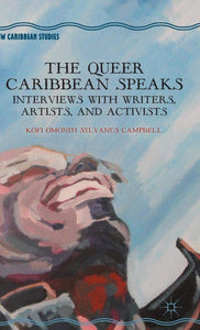 The Queer Caribbean Speaks: Interviews with Writers, Artists, and Activists by K. Campbell