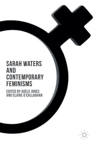 Sarah Waters and Contemporary Feminisms edited by Adele Jones and Claire O'Callaghan