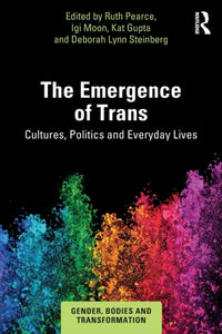 The Emergence of Trans: Cultures, Politics and Everyday Lives Edited by Ruth Pearce, Igi Moon, Kat Gupta, Deborah Lynn Steinberg