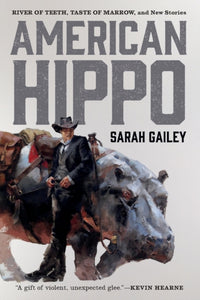 American Hippo: River of Teeth, Taste of Marrow, and New Stories by Sarah Gailey