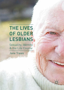 The Lives of Older Lesbians: Sexuality, Identity & the Life Course by Jane Traies