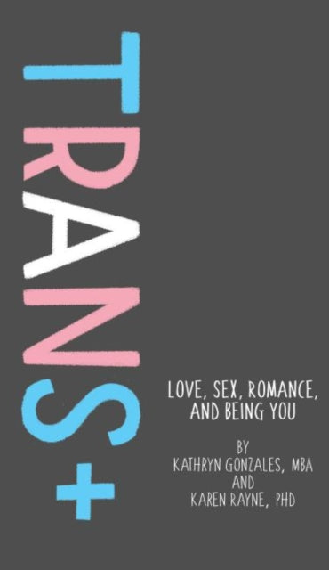 Trans: Love, Sex, Romance, and Being You by Karen Rayne & Kathryn Gonzales