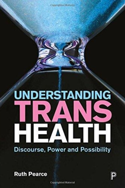 Understanding Trans Health: Discourse, Power and Possibility by Ruth Pearce