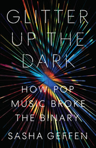 Glitter Up the Dark: How Pop Music Broke the Binary by Sasha Geffen
