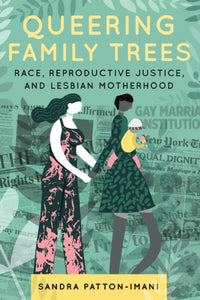 Queering Family Trees: Race, Reproductive Justice, and Lesbian Motherhood by Sandra Patton-Imani