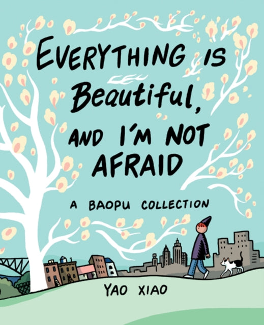 Everything Is Beautiful, and I'm Not Afraid: A Baopu Collection by Yao Xiao