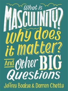 What is Masculinity? Why Does it Matter? And Other Big Questions by Jeffrey Boakye & Darren Chetty