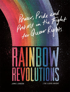 Rainbow Revolutions: Power, Pride and Protest in the Fight for Queer Rights by Jamie Lawson