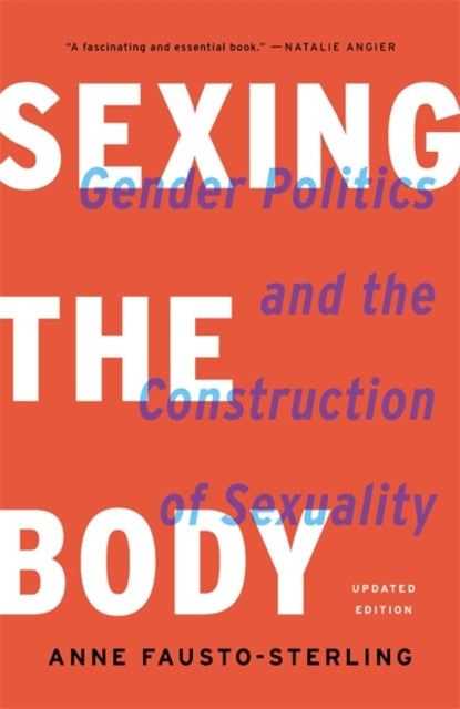 Sexing the Body: Gender Politics and the Construction of Sexuality by Anne Fausto-Sterling