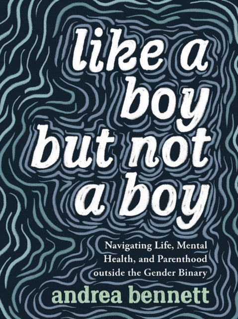 Like A Boy But Not A Boy: Navigating Life, Mental Health, and Parenthood Outside the Gender Binary by andrea bennett