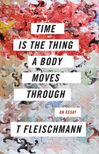 Time Is The Thing The Body Moves Through by T. Fleischmann