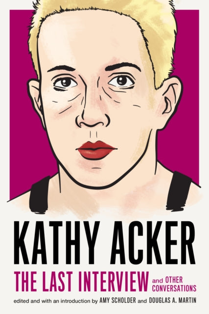 Kathy Acker: The Last Interview and Other Conversations