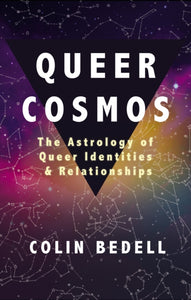 Queer Cosmos: The Astrology of Queer Identities & Relationships by Colin Bedell