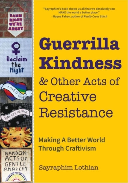 Guerrilla Kindness and Other Acts of Creative Resistance: Making A Better World Through Craftivism by Sayraphim Lothian and Betsy Greer