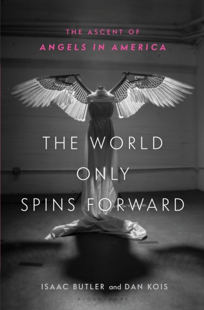 The World Only Spins Forward: The Ascent of Angels in America by Isaac Butler and Dan Kois