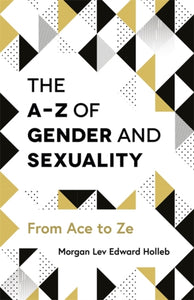 The A-Z of Gender and Sexuality: From Ace to Ze by Morgan Lev Edward Holleb