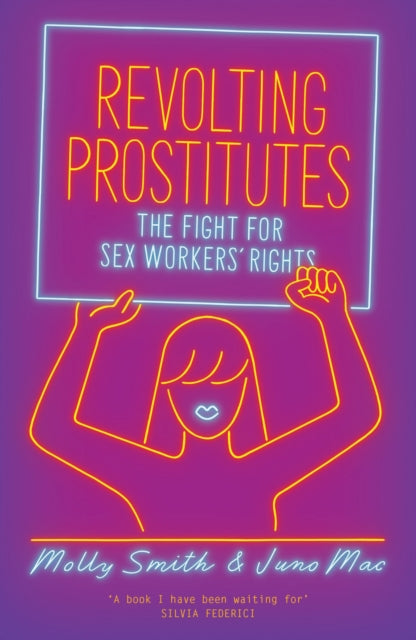 Revolting Prostitutes: The Fight for Sex Workers' Rights by Juno Mac, Molly Smith