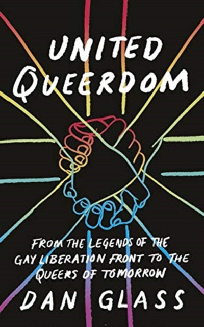 United Queerdom: From the Legends of the Gay Liberation Front to the Queers of Tomorrow by Dan Glass