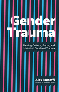 Gender Trauma: Healing Cultural, Social, and Historical Gendered Trauma by Alex Iantaffi