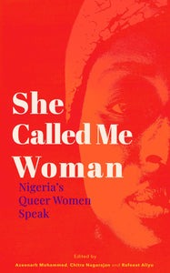 She Called Me Woman: Nigeria's Queer Women Speak Edited by Azeenarh Mohammed, Chitra Nagarajan, Rafeeat Aliyu