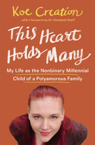 This Heart Holds Many: My Life as the Nonbinary Millennial Child of a Polyamorous Family by Koe Creation